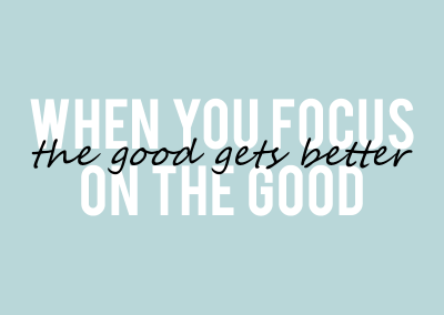 When you focus on the good, the good gets better.